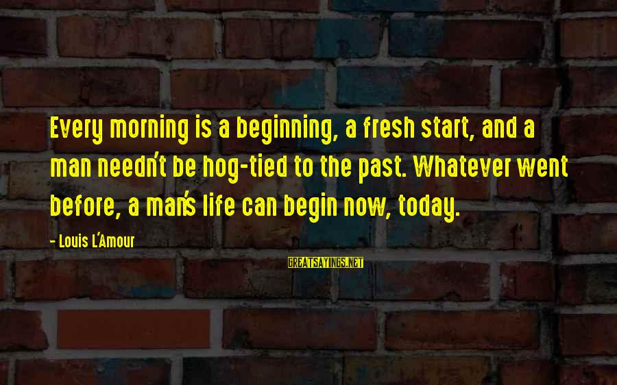Life Beginning Today Sayings By Louis L'Amour: Every morning is a beginning, a fresh start, and a man needn't be hog-tied to