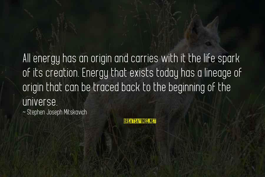 Life Beginning Today Sayings By Stephen Joseph Mitskavich: All energy has an origin and carries with it the life spark of its creation.