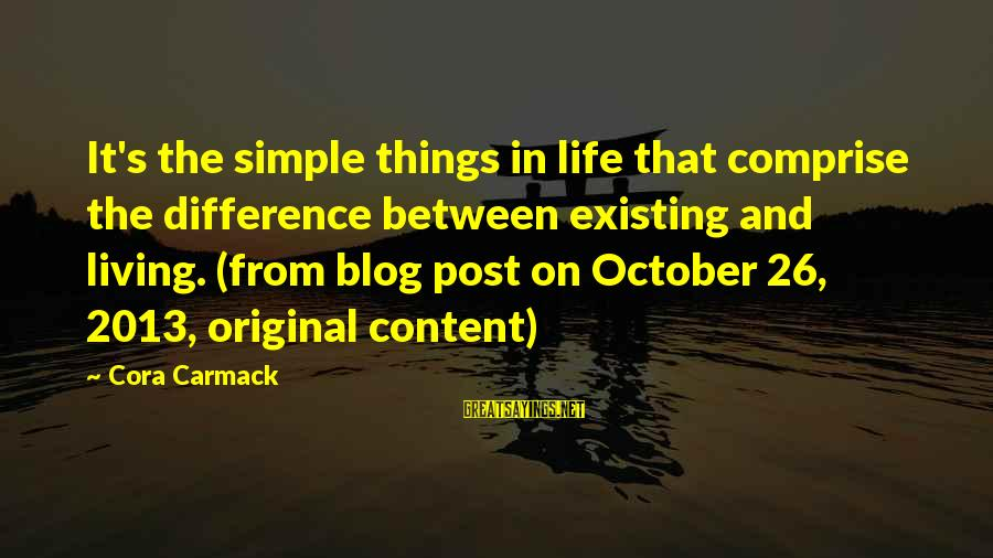 Life Blog Sayings By Cora Carmack: It's the simple things in life that comprise the difference between existing and living. (from
