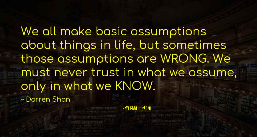 Life Blog Sayings By Darren Shan: We all make basic assumptions about things in life, but sometimes those assumptions are WRONG.