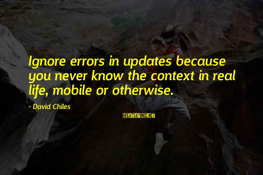 Life Blog Sayings By David Chiles: Ignore errors in updates because you never know the context in real life, mobile or