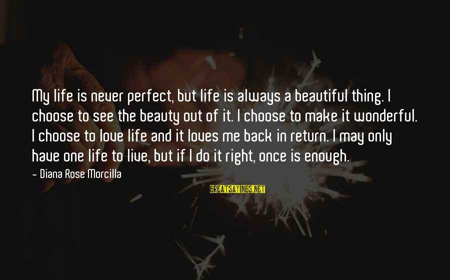 Life Blog Sayings By Diana Rose Morcilla: My life is never perfect, but life is always a beautiful thing. I choose to