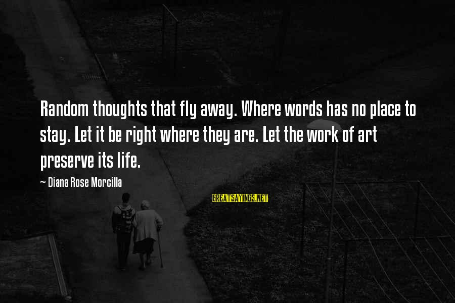 Life Blog Sayings By Diana Rose Morcilla: Random thoughts that fly away. Where words has no place to stay. Let it be