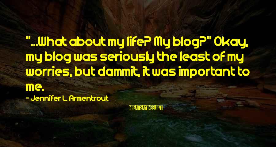 """Life Blog Sayings By Jennifer L. Armentrout: """"...What about my life? My blog?"""" Okay, my blog was seriously the least of my"""