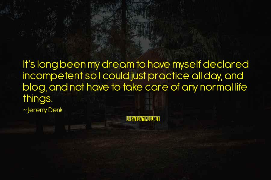 Life Blog Sayings By Jeremy Denk: It's long been my dream to have myself declared incompetent so I could just practice