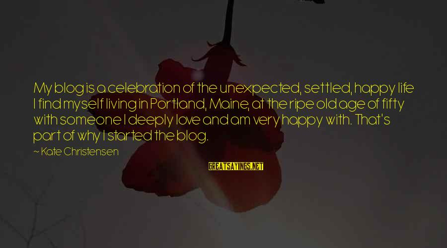 Life Blog Sayings By Kate Christensen: My blog is a celebration of the unexpected, settled, happy life I find myself living