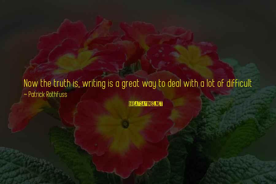 Life Blog Sayings By Patrick Rothfuss: Now the truth is, writing is a great way to deal with a lot of