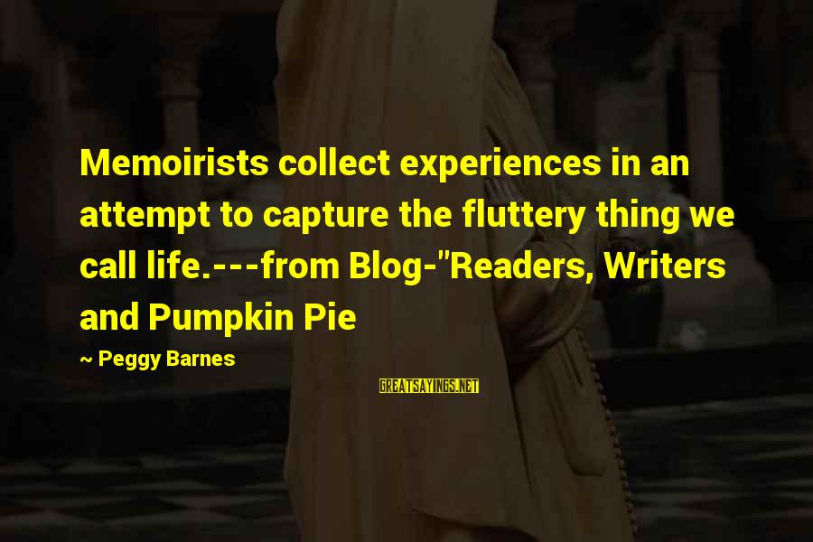 """Life Blog Sayings By Peggy Barnes: Memoirists collect experiences in an attempt to capture the fluttery thing we call life.---from Blog-""""Readers,"""
