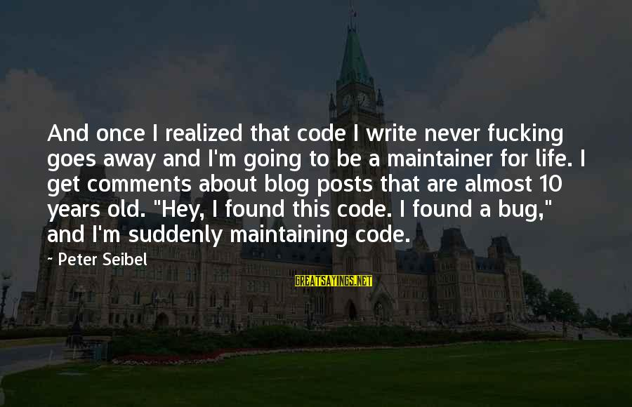 Life Blog Sayings By Peter Seibel: And once I realized that code I write never fucking goes away and I'm going