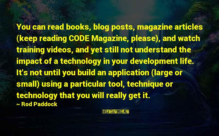 Life Blog Sayings By Rod Paddock: You can read books, blog posts, magazine articles (keep reading CODE Magazine, please), and watch