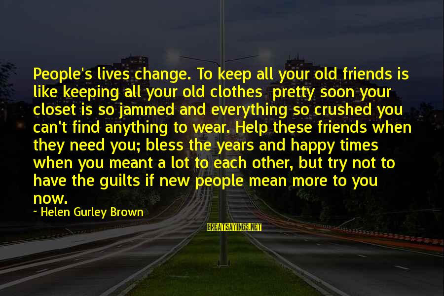 Life Changing Friendship Sayings By Helen Gurley Brown: People's lives change. To keep all your old friends is like keeping all your old
