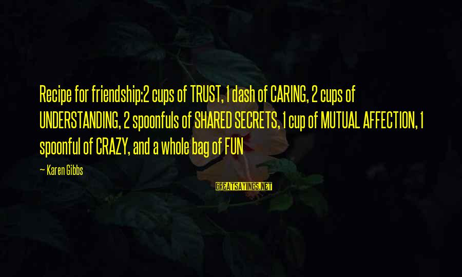 Life Changing Friendship Sayings By Karen Gibbs: Recipe for friendship:2 cups of TRUST, 1 dash of CARING, 2 cups of UNDERSTANDING, 2