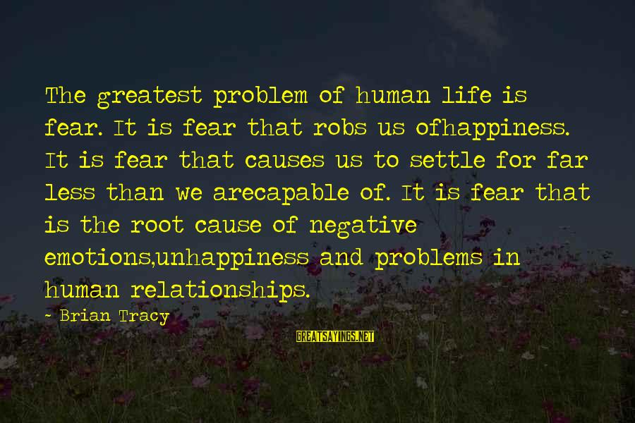 Life Changing Relationships Sayings By Brian Tracy: The greatest problem of human life is fear. It is fear that robs us ofhappiness.
