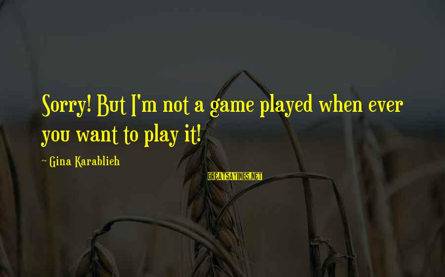 Life Changing Relationships Sayings By Gina Karablieh: Sorry! But I'm not a game played when ever you want to play it!