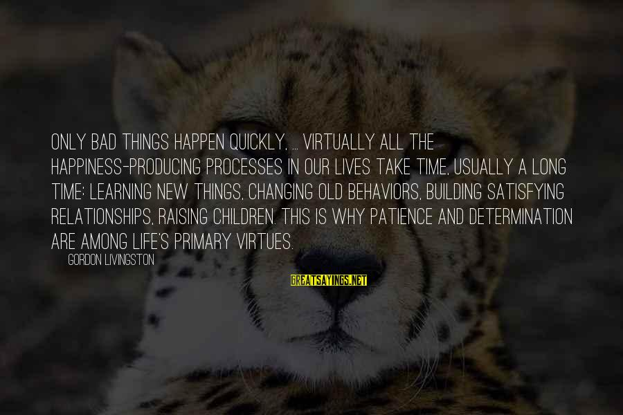 Life Changing Relationships Sayings By Gordon Livingston: Only bad things happen quickly, ... Virtually all the happiness-producing processes in our lives take