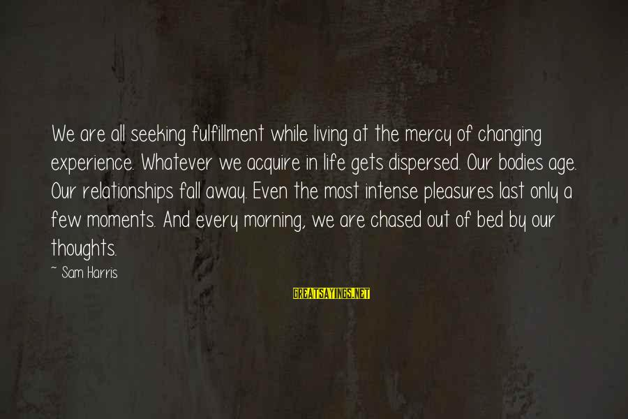 Life Changing Relationships Sayings By Sam Harris: We are all seeking fulfillment while living at the mercy of changing experience. Whatever we