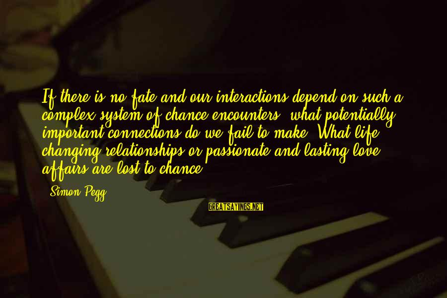 Life Changing Relationships Sayings By Simon Pegg: If there is no fate and our interactions depend on such a complex system of