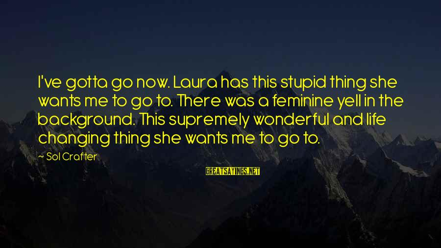 Life Changing Relationships Sayings By Sol Crafter: I've gotta go now. Laura has this stupid thing she wants me to go to.