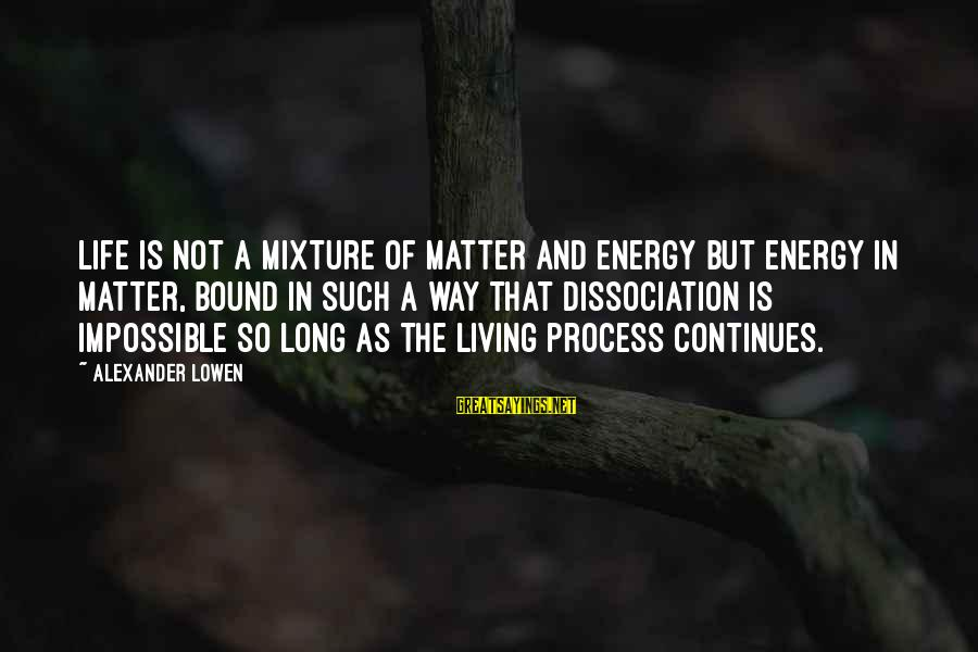 Life Continues Sayings By Alexander Lowen: Life is not a mixture of matter and energy but energy in matter, bound in