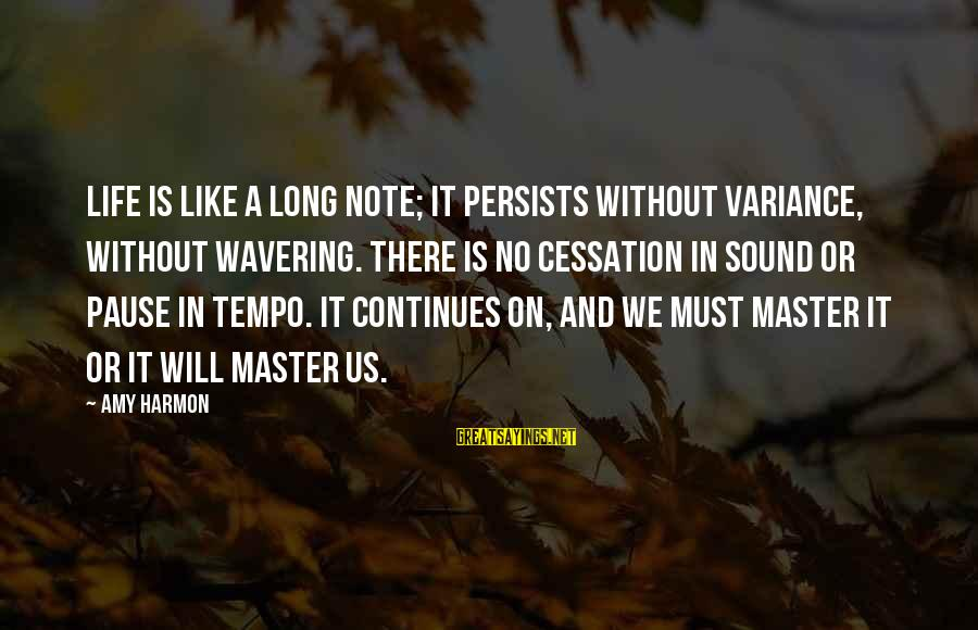 Life Continues Sayings By Amy Harmon: Life is like a long note; it persists without variance, without wavering. There is no
