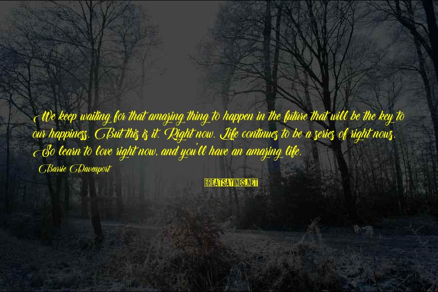 Life Continues Sayings By Barrie Davenport: We keep waiting for that amazing thing to happen in the future that will be