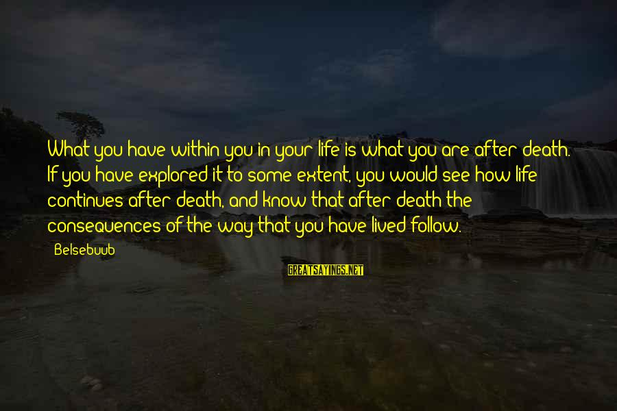 Life Continues Sayings By Belsebuub: What you have within you in your life is what you are after death. If