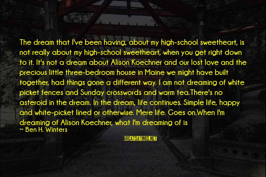 Life Continues Sayings By Ben H. Winters: The dream that I've been having, about my high-school sweetheart, is not really about my