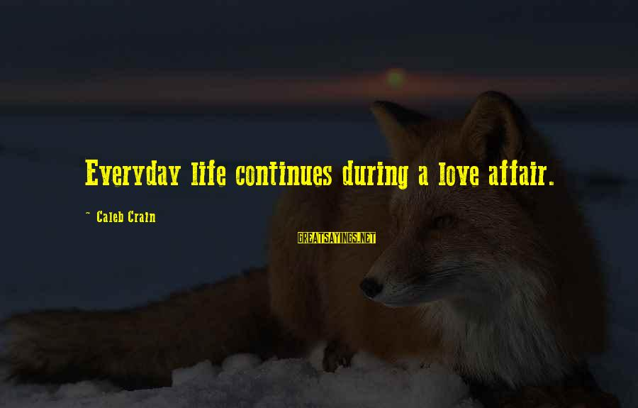 Life Continues Sayings By Caleb Crain: Everyday life continues during a love affair.
