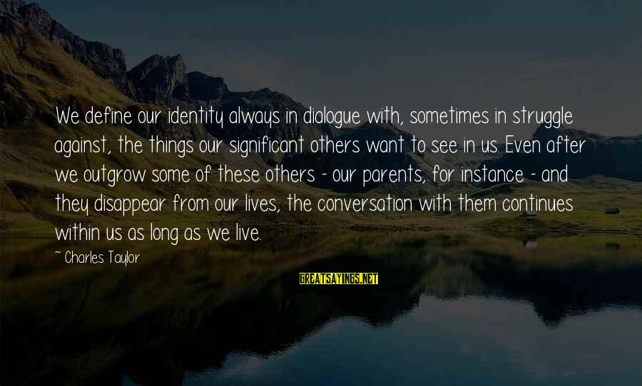Life Continues Sayings By Charles Taylor: We define our identity always in dialogue with, sometimes in struggle against, the things our