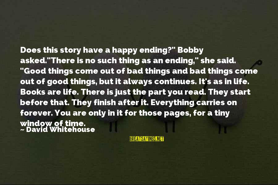 """Life Continues Sayings By David Whitehouse: Does this story have a happy ending?"""" Bobby asked.""""There is no such thing as an"""