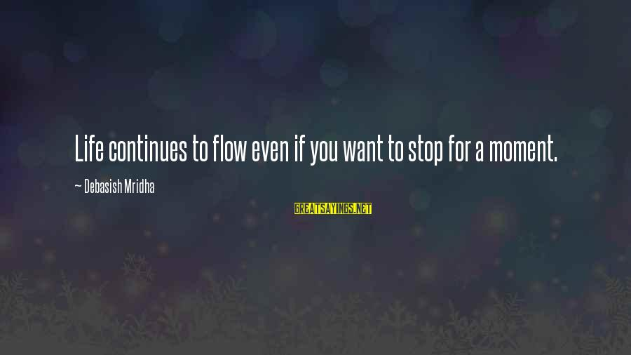 Life Continues Sayings By Debasish Mridha: Life continues to flow even if you want to stop for a moment.