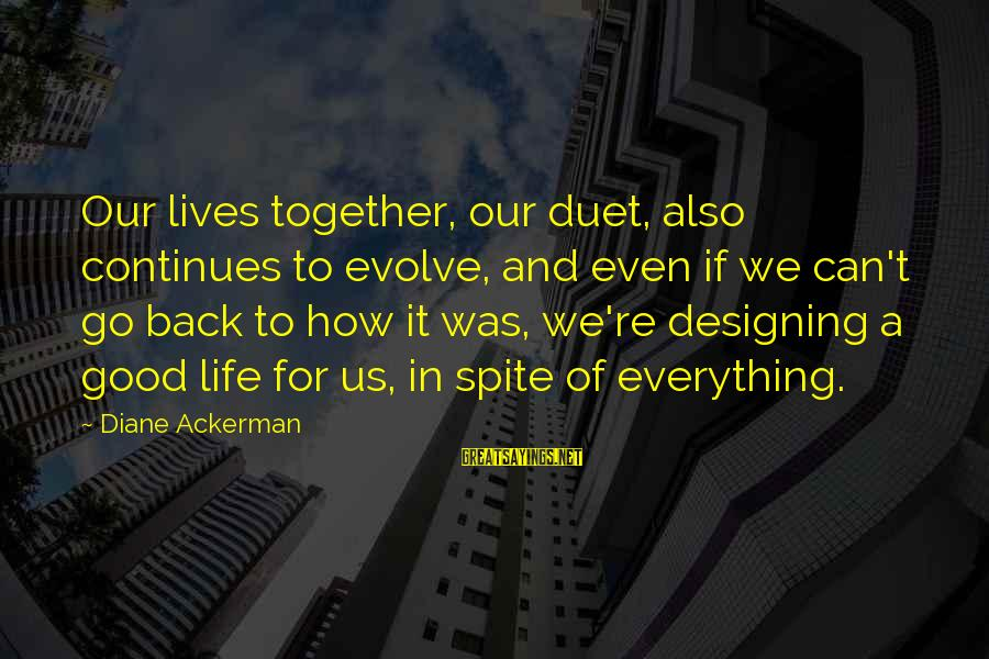 Life Continues Sayings By Diane Ackerman: Our lives together, our duet, also continues to evolve, and even if we can't go