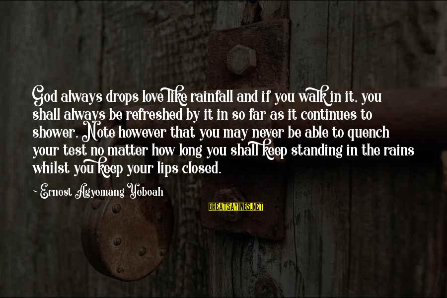 Life Continues Sayings By Ernest Agyemang Yeboah: God always drops love like rainfall and if you walk in it, you shall always