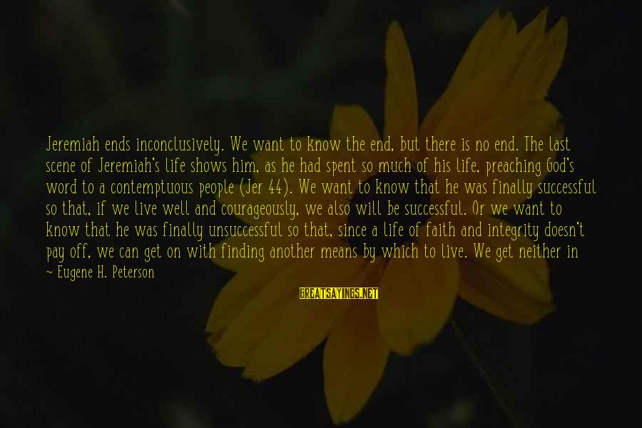 Life Continues Sayings By Eugene H. Peterson: Jeremiah ends inconclusively. We want to know the end, but there is no end. The