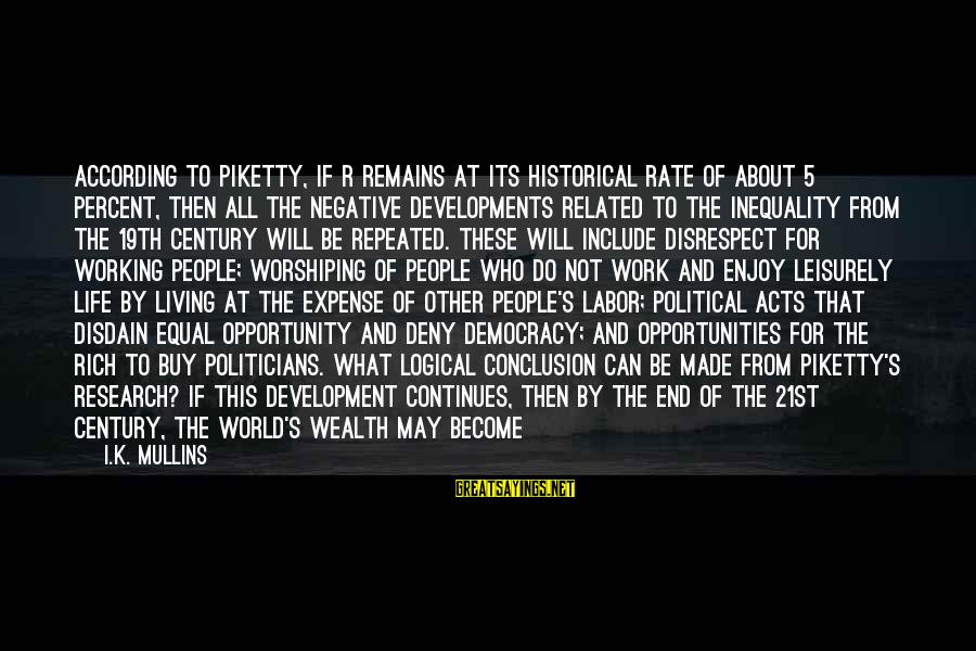 Life Continues Sayings By I.K. Mullins: According to Piketty, if r remains at its historical rate of about 5 percent, then