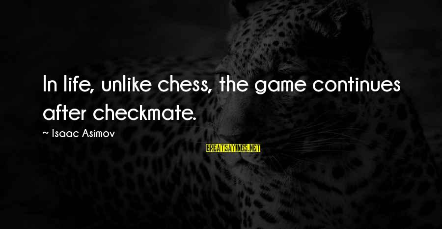 Life Continues Sayings By Isaac Asimov: In life, unlike chess, the game continues after checkmate.