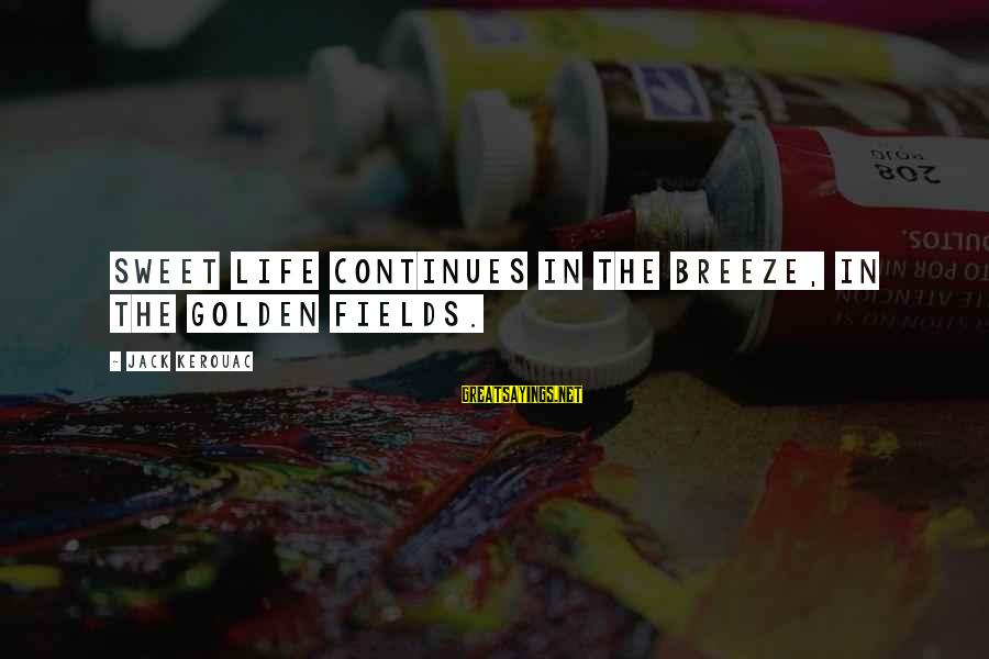 Life Continues Sayings By Jack Kerouac: Sweet life continues in the breeze, in the golden fields.