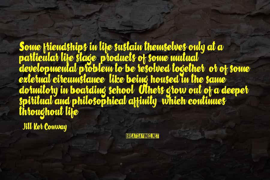 Life Continues Sayings By Jill Ker Conway: Some friendships in life sustain themselves only at a particular life stage, products of some