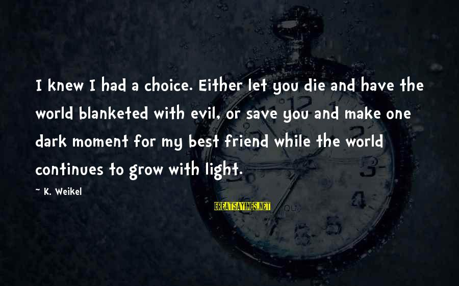 Life Continues Sayings By K. Weikel: I knew I had a choice. Either let you die and have the world blanketed