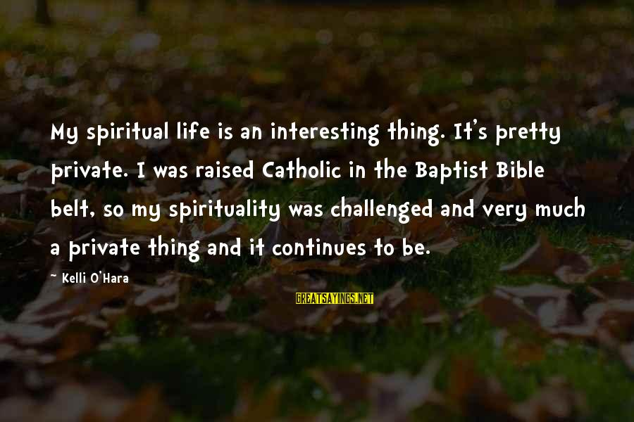 Life Continues Sayings By Kelli O'Hara: My spiritual life is an interesting thing. It's pretty private. I was raised Catholic in