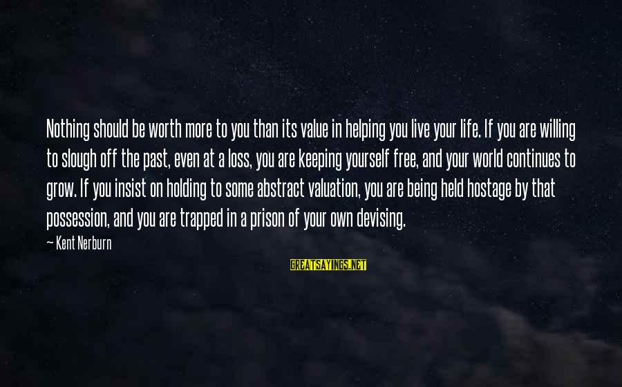 Life Continues Sayings By Kent Nerburn: Nothing should be worth more to you than its value in helping you live your