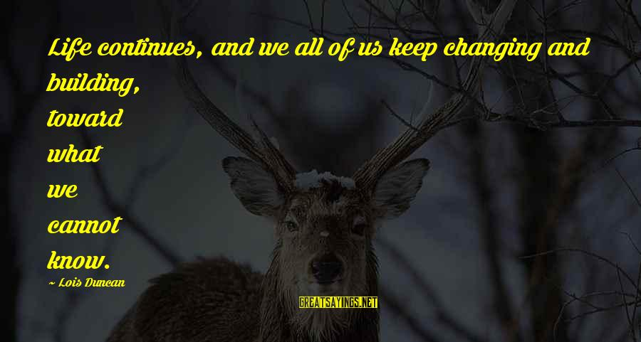 Life Continues Sayings By Lois Duncan: Life continues, and we all of us keep changing and building, toward what we cannot