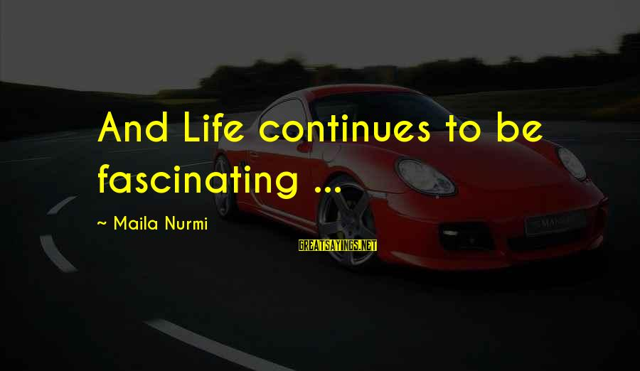Life Continues Sayings By Maila Nurmi: And Life continues to be fascinating ...