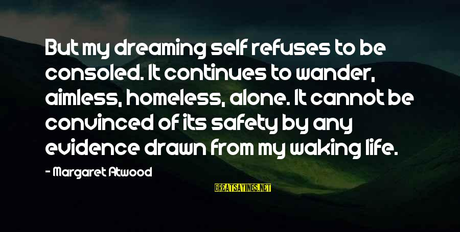 Life Continues Sayings By Margaret Atwood: But my dreaming self refuses to be consoled. It continues to wander, aimless, homeless, alone.