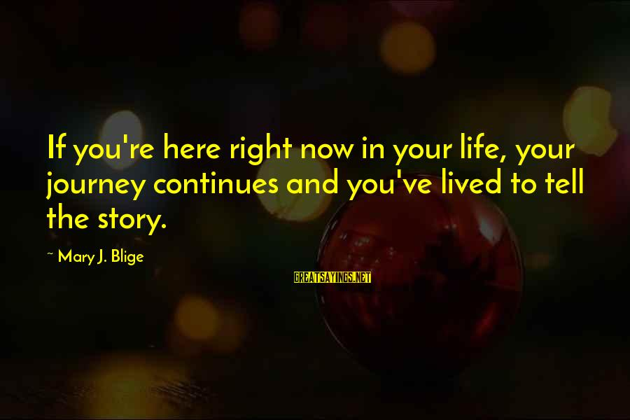 Life Continues Sayings By Mary J. Blige: If you're here right now in your life, your journey continues and you've lived to