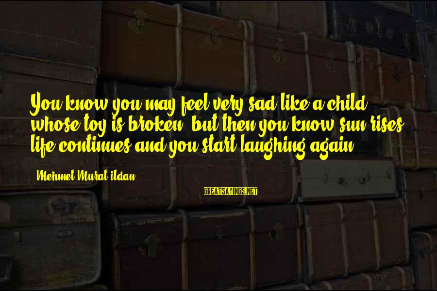 Life Continues Sayings By Mehmet Murat Ildan: You know you may feel very sad like a child whose toy is broken; but