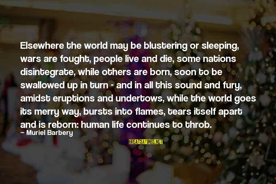 Life Continues Sayings By Muriel Barbery: Elsewhere the world may be blustering or sleeping, wars are fought, people live and die,