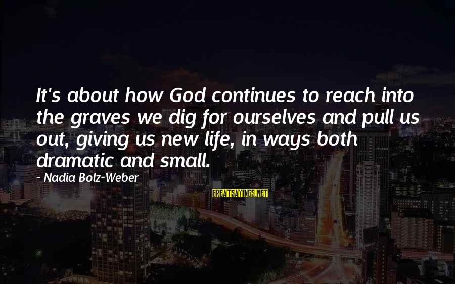 Life Continues Sayings By Nadia Bolz-Weber: It's about how God continues to reach into the graves we dig for ourselves and