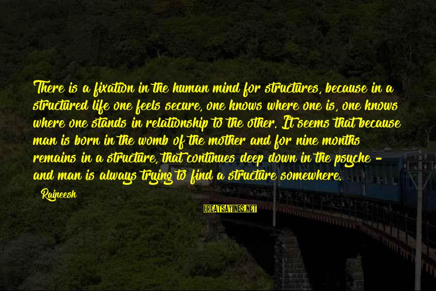 Life Continues Sayings By Rajneesh: There is a fixation in the human mind for structures, because in a structured life