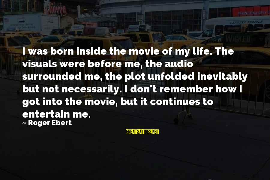 Life Continues Sayings By Roger Ebert: I was born inside the movie of my life. The visuals were before me, the